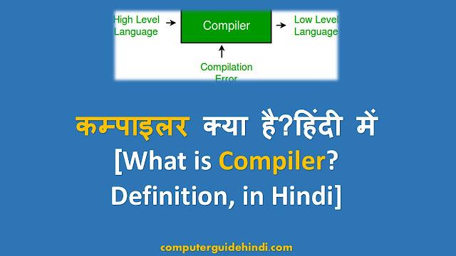 कम्पाइलर क्या है? हिंदी में[What is Compiler?Definition, in Hindi]