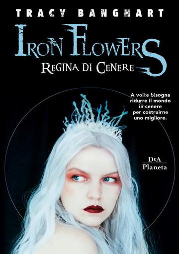 Iron Flowers - Regina di cenere di Tracy Banghart