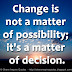 Change is not a matter of possibility; it's a matter of decision.