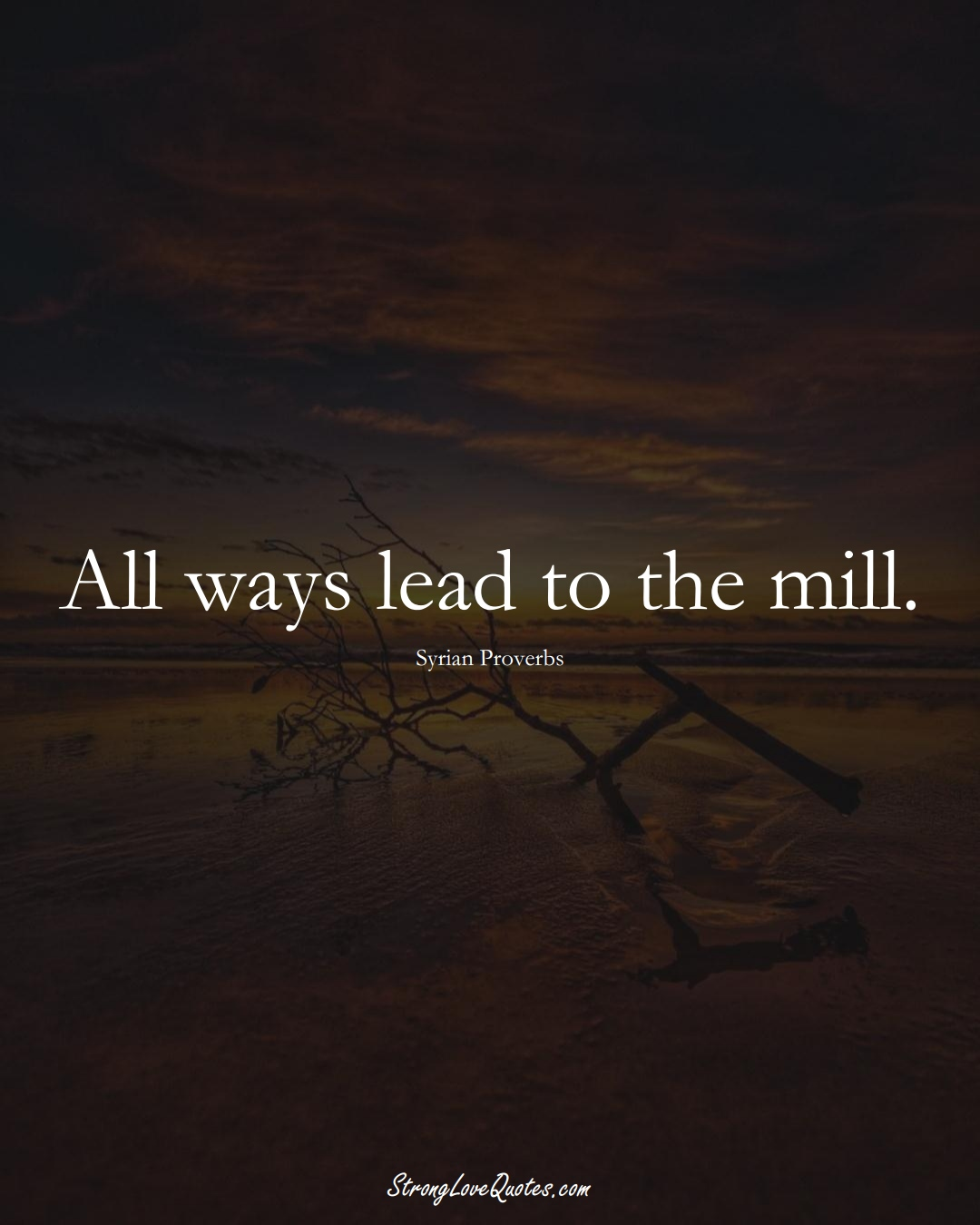 All ways lead to the mill. (Syrian Sayings);  #MiddleEasternSayings