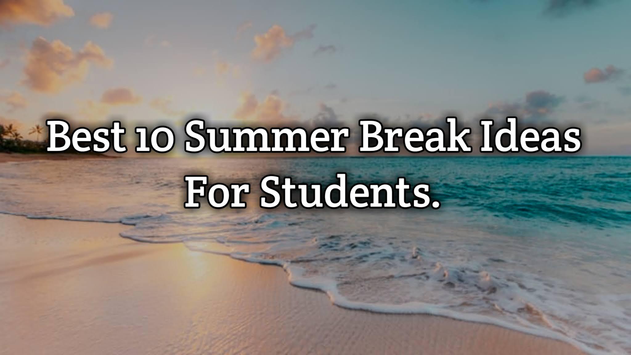 Best 10 Summer Break Ideas For Students.