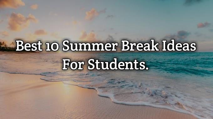 Best 10 Summer Break Ideas For Students
