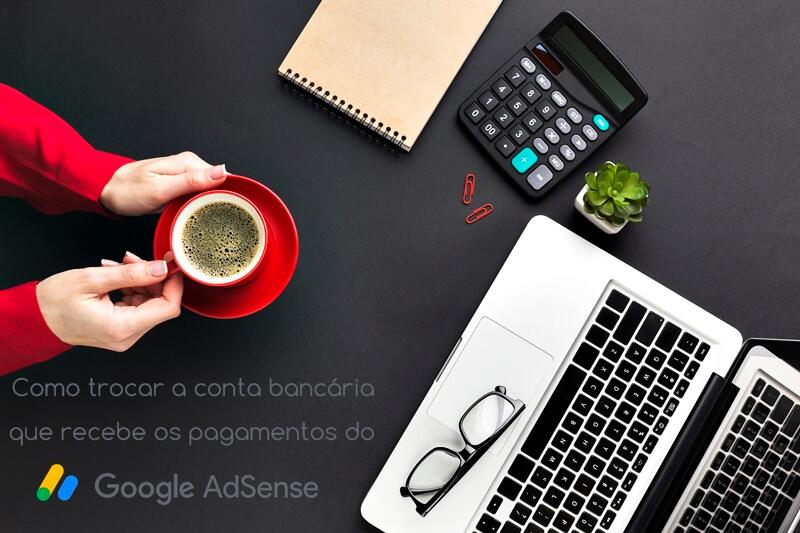 Como trocar a conta bancária que recebe os pagamentos do Google Adsense?