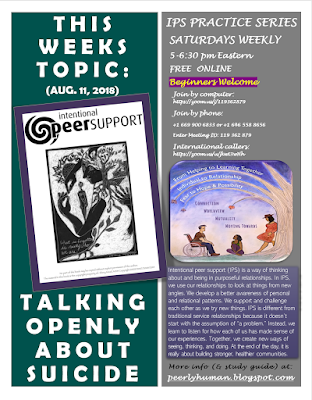 "Flyer reads: INTENTIONAL PEER SUPPORT PRACTICE SERIES SATURDAYS WEEKLY 5-6:30 pm Eastern FREE  ONLINE Beginners Welcome      This weeks topic: TALKING OPENLY ABOUT SUICIDE (Aug.11, 2018)  Join by computer: https://zoom.us/j/119362879 Join by phone:  +1 669 900 6833 or +1 646 558 8656 Enter Meeting ID: 119 362 879 International callers: https://zoom.us/u/jkwt3wHh   About IPS:  Intentional peer support (IPS) is a way of thinking about and being in purposeful relationships. In IPS, we use our relationships to look at things from new angles. We develop a better awareness of personal and relational patterns. We support and challenge each other as we try new things. IPS is different from traditional service relationships because it doesn't ,start with the assumption of ""a problem."" Instead, we learn to listen for how each of us has made sense of our experiences. Together, we create new ways of seeing, thinking, and doing. At the end of the day, it is really about building stronger, healthier communities.  More info (& study guide) at:  peerlyhuman.blogspot.com  Left Graphic: Cover of IPS Workbook [picture of a woman wearing a hoodie with images of a tree, a house and a hand.  She is holding a smaller version of herself in her arms.  Written in cursive on the image is 'What is forgotten is who we are.  Right Graphic:  IPS Promo Poster [picture of a man in a wheelchair, a woman sitting on the grass listening to him, and another leaning against a tree.  Above them on the branches of the tree reads: ""From helping to learning together, individual to relationship, fear to hope and possibility"" In the horizon below that ""Connection/ Worldview / Mutuality/ Moving Towards""]"
