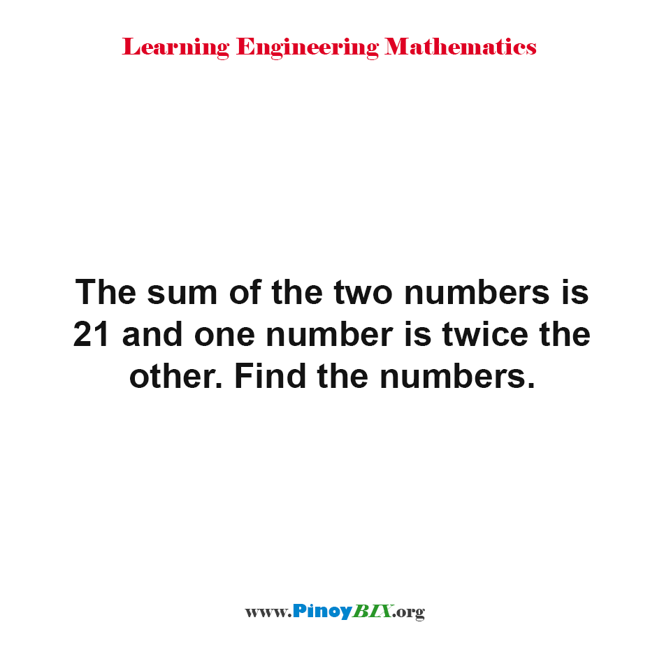 The sum of the two numbers is 21 and one number is twice the other. Find the numbers.