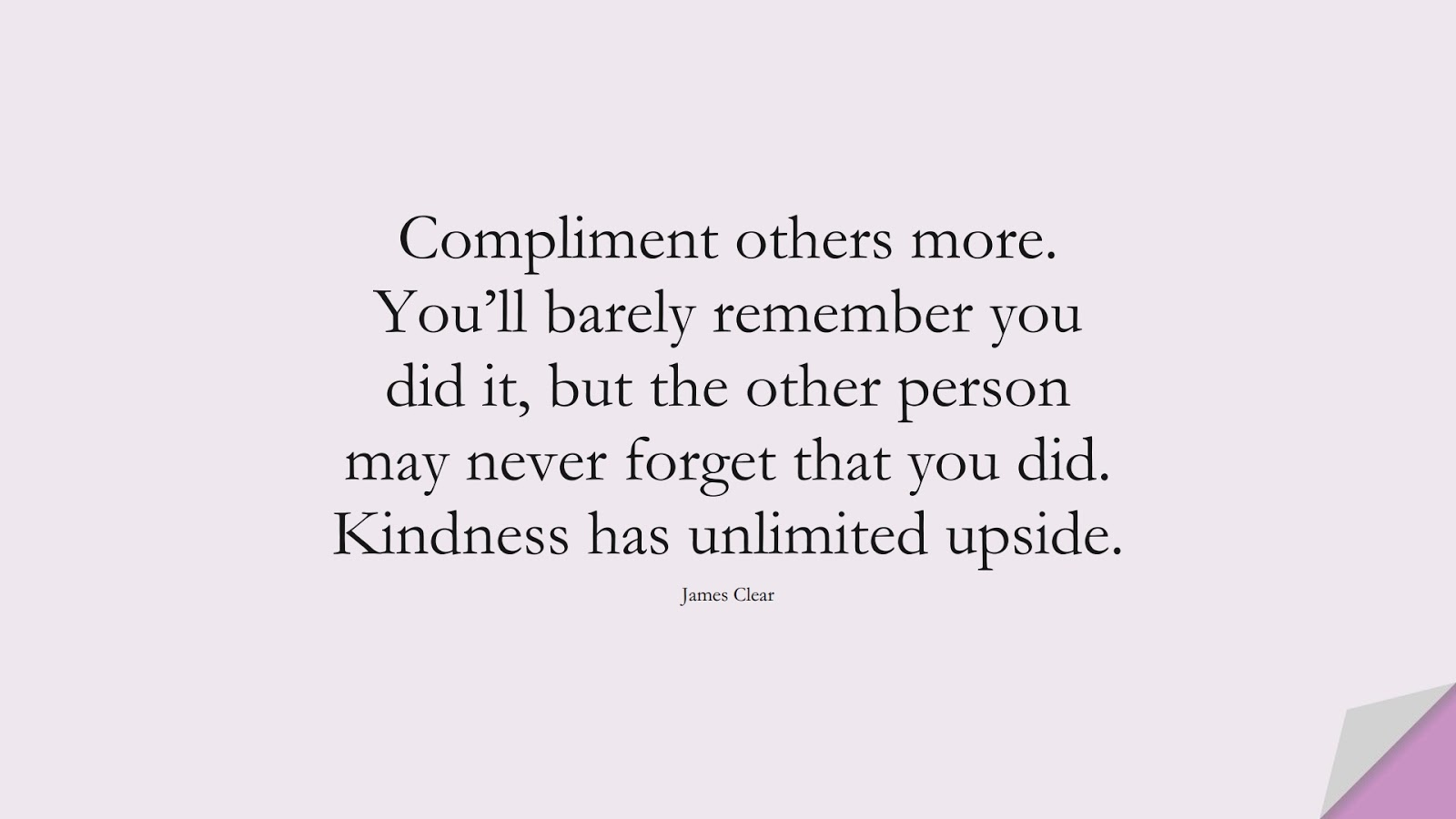 Compliment others more. You'll barely remember you did it, but the other person may never forget that you did. Kindness has unlimited upside. (James Clear);  #RelationshipQuotes