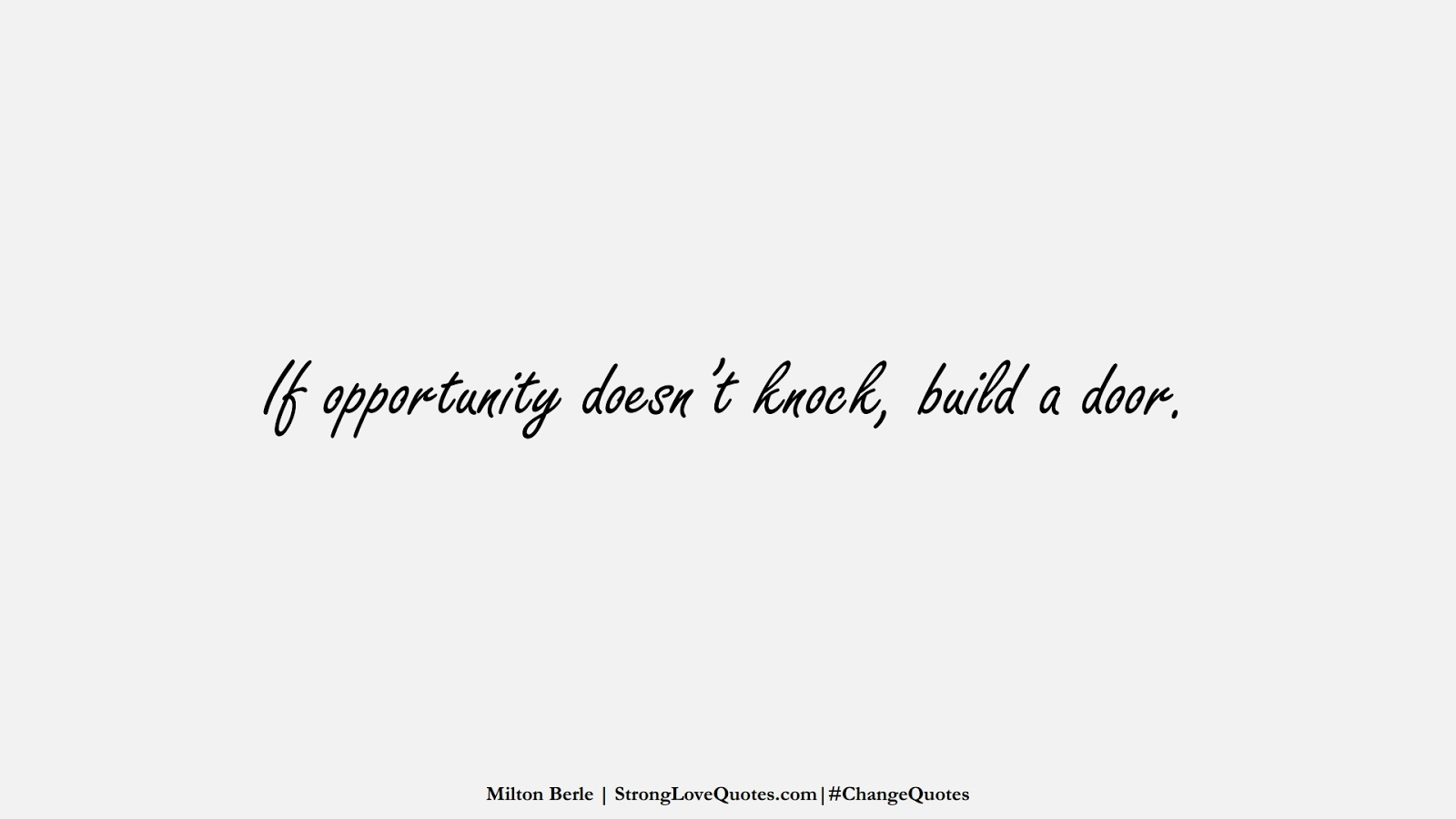 If opportunity doesn't knock, build a door. (Milton Berle);  #ChangeQuotes