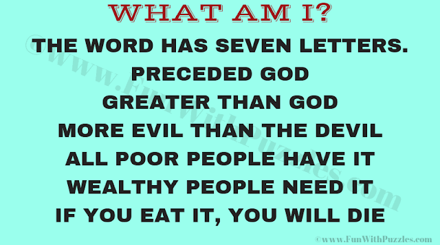 The word has seven letters. Preceded God, Greater than God, More Evil then the Devil, All Poor people have it, wealthy people need it, if you eat it, you will die. What am I?