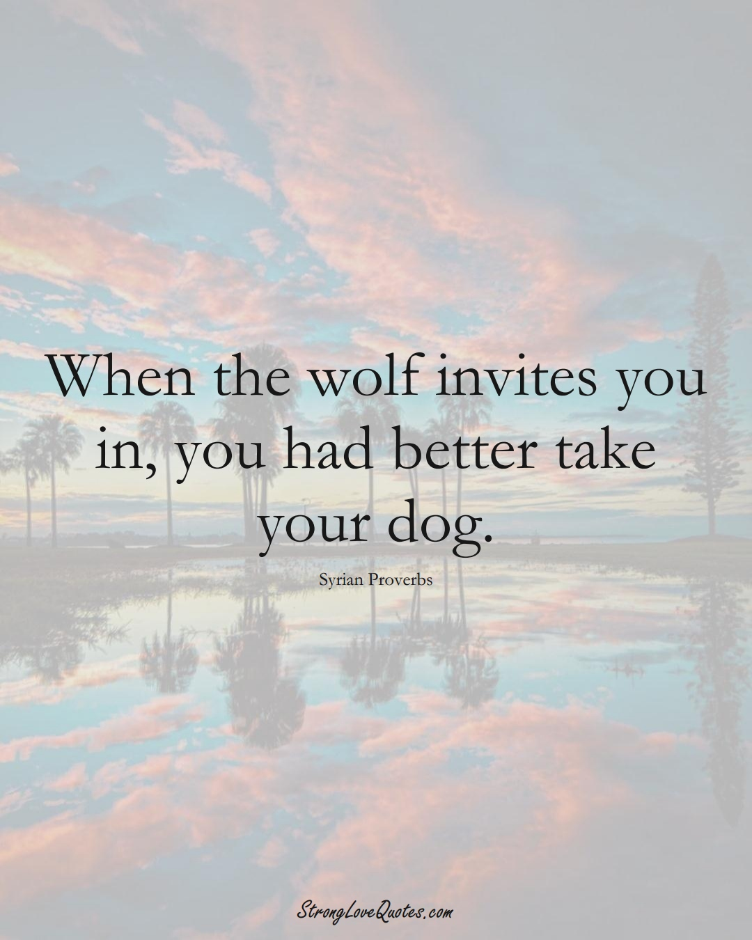 When the wolf invites you in, you had better take your dog. (Syrian Sayings);  #MiddleEasternSayings
