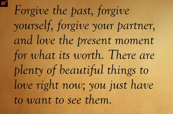 Forgive the past, forgive yourself, forgive your partner, and love the present moment for what its worth. There are plenty of beautiful things to love right now; you just have to want to see them.
