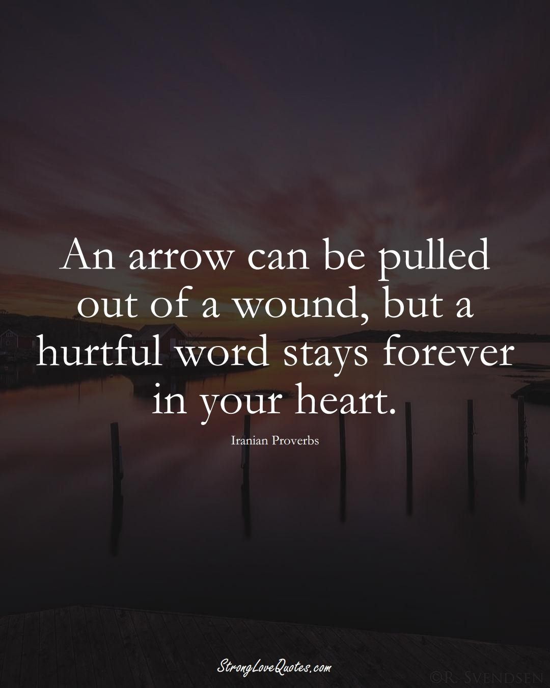 An arrow can be pulled out of a wound, but a hurtful word stays forever in your heart. (Iranian Sayings);  #MiddleEasternSayings