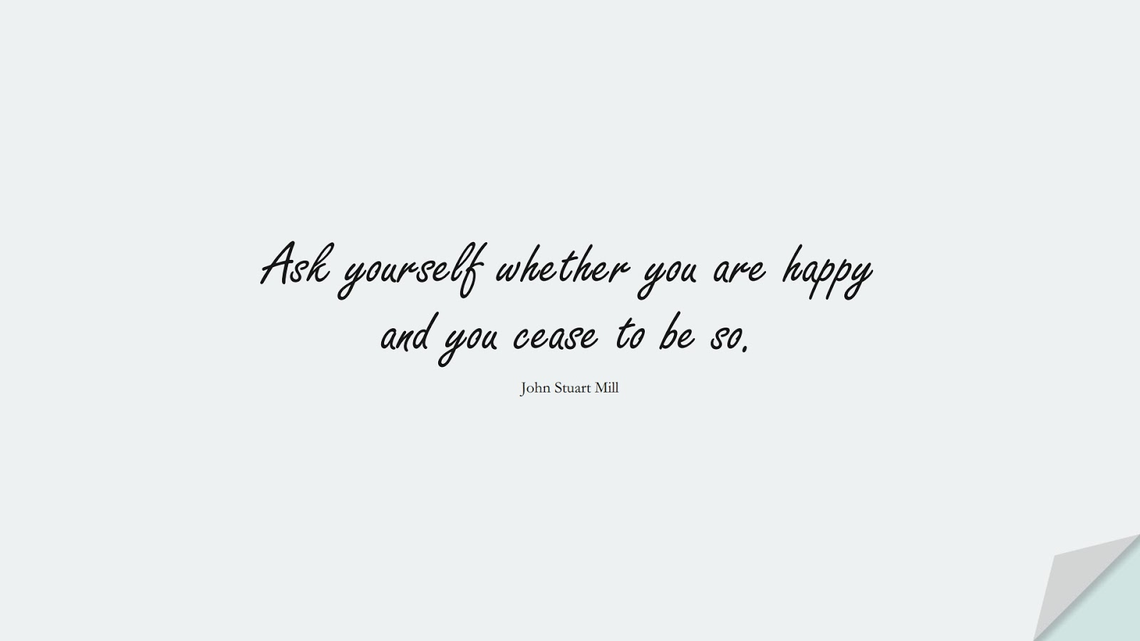 Ask yourself whether you are happy and you cease to be so. (John Stuart Mill);  #HappinessQuotes
