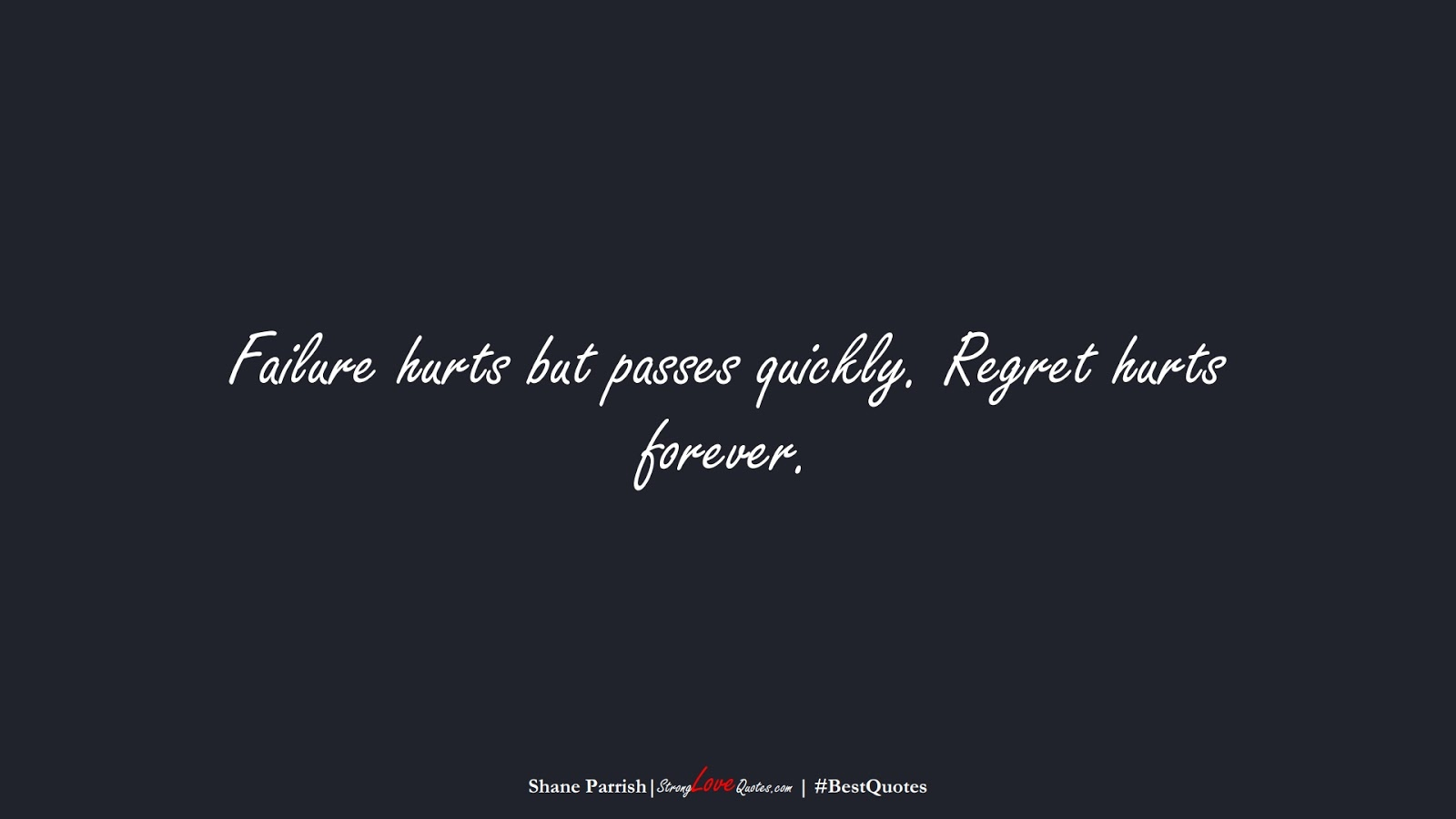 Failure hurts but passes quickly. Regret hurts forever. (Shane Parrish);  #BestQuotes