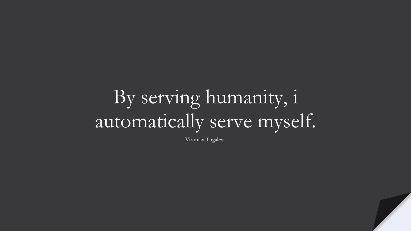 By serving humanity, i automatically serve myself. (Vironika Tugaleva);  #HumanityQuotes