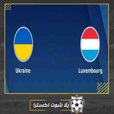 بث مباشر مباراة اوكرانيا ولوكسبرج