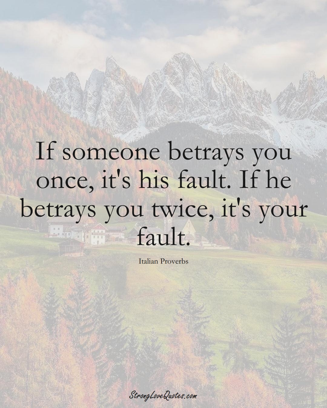 If someone betrays you once, it's his fault. If he betrays you twice, it's your fault. (Italian Sayings);  #EuropeanSayings