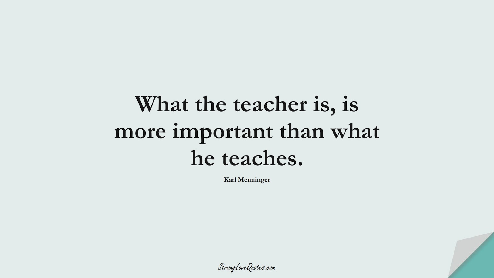 What the teacher is, is more important than what he teaches. (Karl Menninger);  #EducationQuotes