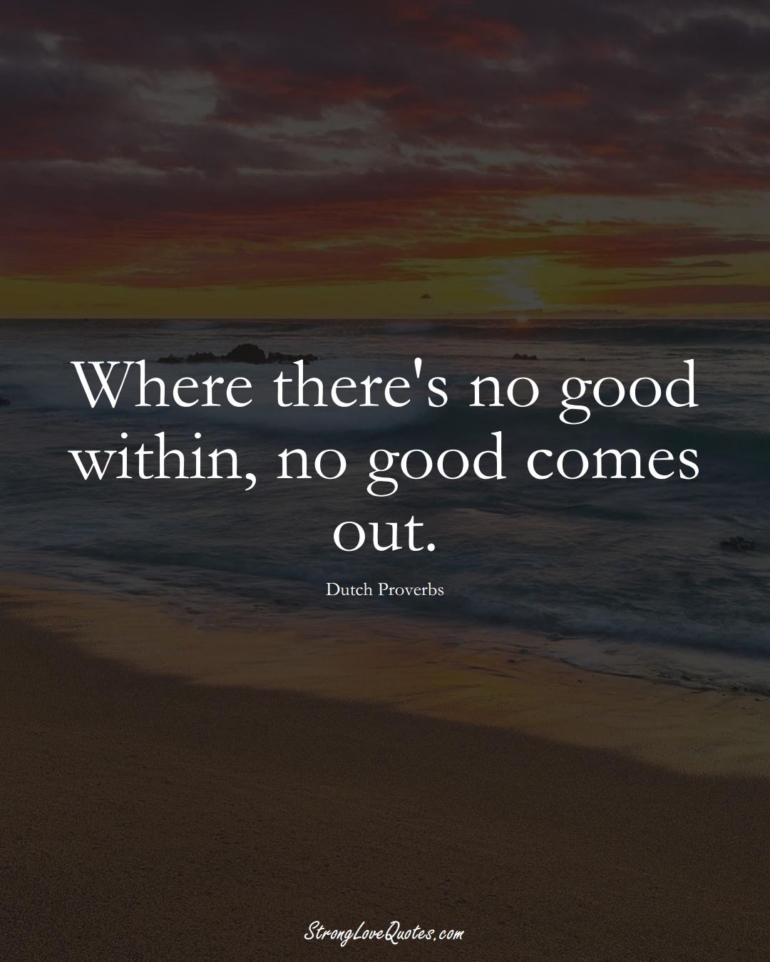 Where there's no good within, no good comes out. (Dutch Sayings);  #EuropeanSayings