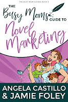 The Busy Moms Guide to Novel Marketing by Angela Castillo and Jamie Foley