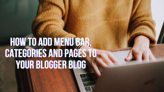 HOW TO ADD MENU BAR, CATEGORIES AND PAGES TO YOUR BLOGGER BLOG