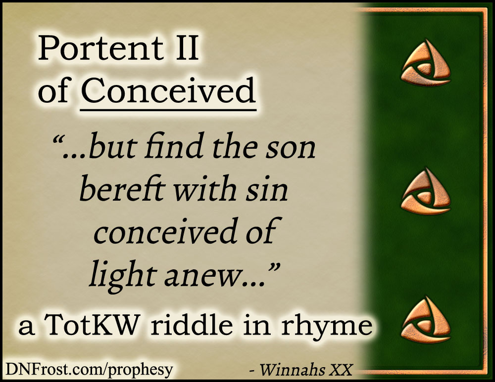 Portent II of Conceived: but find the son bereft with sin www.DNFrost.com/prophesy #TotKW A riddle in rhyme by D.N.Frost @DNFrost13 Part of a series.
