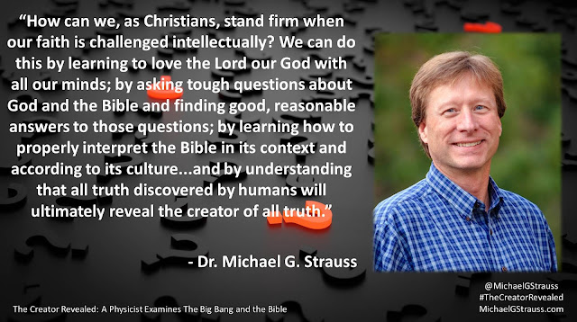 "Quote from ""The Creator Revealed: A Physicist Examines the Big Bang and the Bible"" by Michael G. Strauss- ""How can we, as Christians, stand firm when our faith is challenged intellectually? We can do this by learning to love the Lord our God with all our minds; by asking tough questions about God and the Bible and finding good, reasonable answers to those questions; by learning how to properly interpret the Bible in its context and according to its culture...and by understanding that all truth discovered by humans will ultimately reveal the creator of all truth."" #TheCreatorRevealed #Science #Astronomy #Astrophysics #Theology #Apologetics #Genesis #God #Bible #Questions #ToughQuestions"