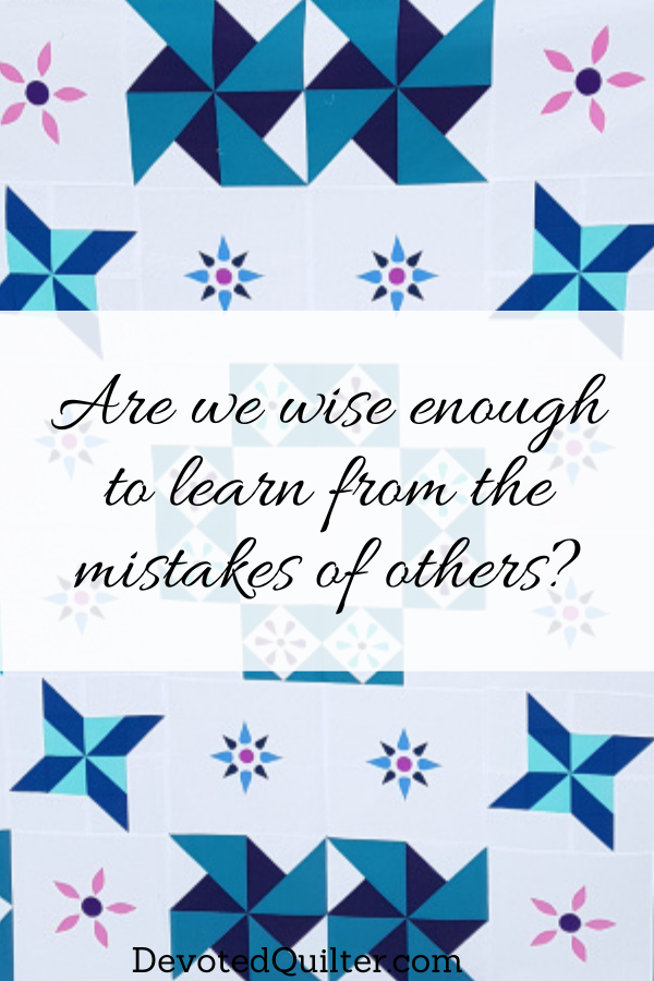 Are we wise enough to learn from the mistakes of others? | DevotedQuilter.com