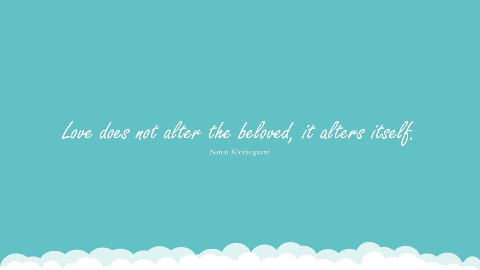 Love does not alter the beloved, it alters itself. (Soren Kierkegaard);  #LoveQuotes