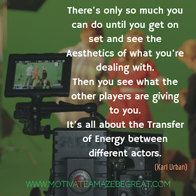 "30 Aesthetic Quotes And Beautiful Sayings With Deep Meaning: ""There's only so much you can do until you get on set and see the aesthetics of what you're dealing with. Then you see what the other players are giving to you. It's all about the transfer of energy between different actors."" - Karl Urban"