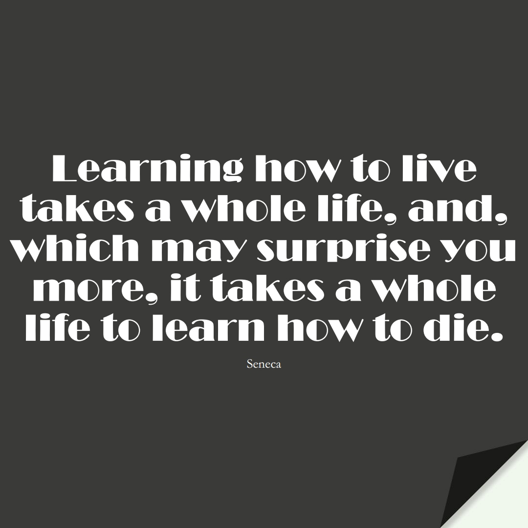 Learning how to live takes a whole life, and, which may surprise you more, it takes a whole life to learn how to die. (Seneca);  #LearningQuotes