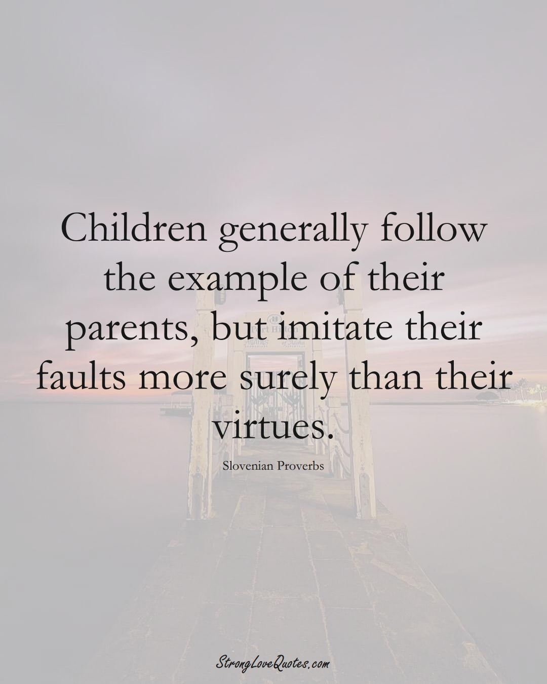 Children generally follow the example of their parents, but imitate their faults more surely than their virtues. (Slovenian Sayings);  #EuropeanSayings