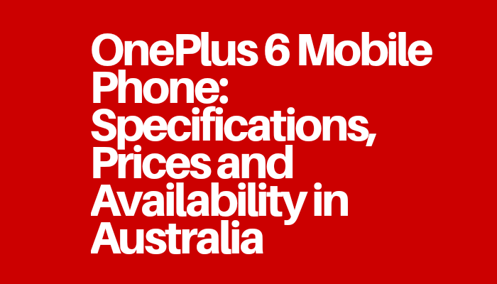 OnePlus 6 Mobile Phone: Specifications, Prices and Availability in Australia
