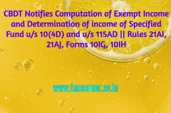 CBDT Notifies Computation of Exempt Income and Determination of income of Specified Fund u/s 10(4D) and u/s 115AD    Rules 21AI, 21AJ, Forms 10IG, 10IH