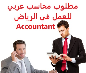 An Arab accountant is required to work in Riyadh  To work in Riyadh as an accountant and office work  Type of shift: full time  Education: Bachelor degree in Accounting  Experience: Having previous experience working in the field Fluent in computer skills, office and excel Transfer of sponsorship after the trial period  Salary: 2000 riyals