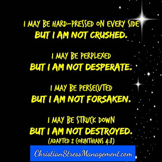 I may be hard pressed on  every side but I am not crushed. I may be perplexed but I am not desperate. I may be persecuted, but I am not forsaken. I may be struck down but I am not destroyed. (Adapted 2 Corinthians 4:8)
