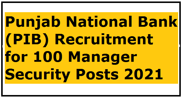 Punjab National Bank (PIB) Recruitment for 100 Manager Security Posts 2021