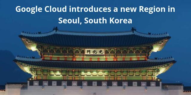 Google Cloud introduces a new Region in Seoul, South Korea