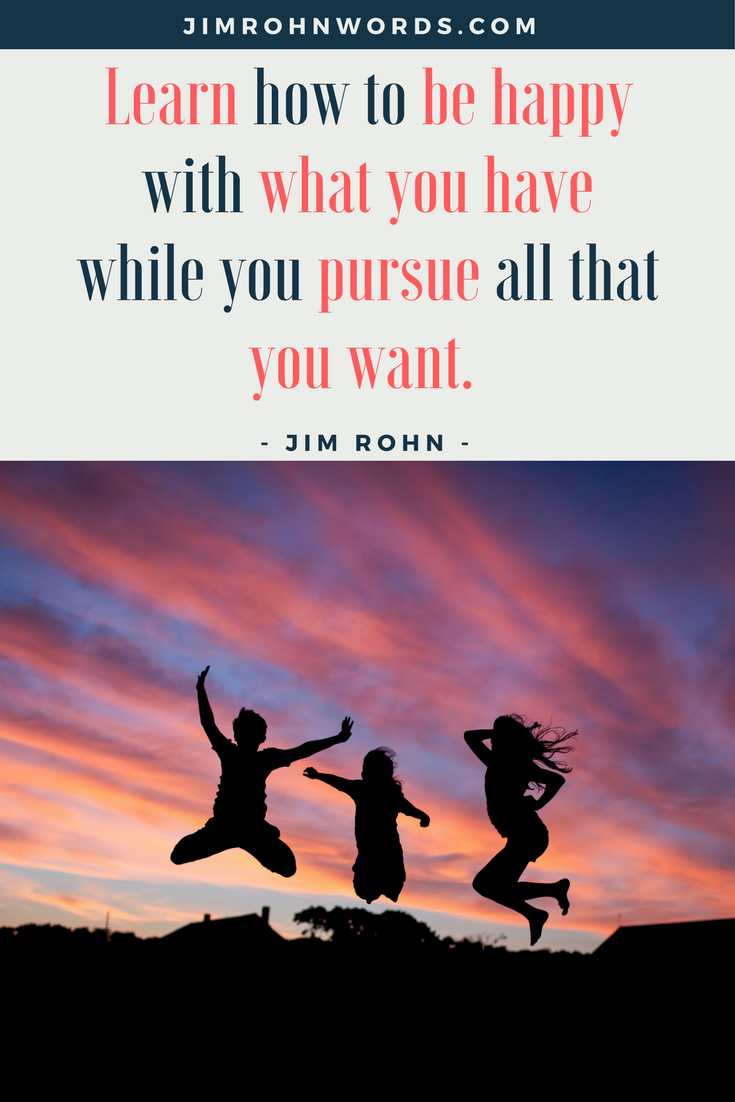 Learn how to be happy with what you have while you pursue all that you want. Jim Rohn Words