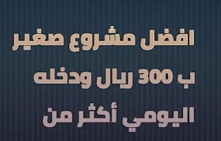 افضل مشروع ب 300 ودخله اليومي اكثر من 300 ريال سعودي لعام 2021.