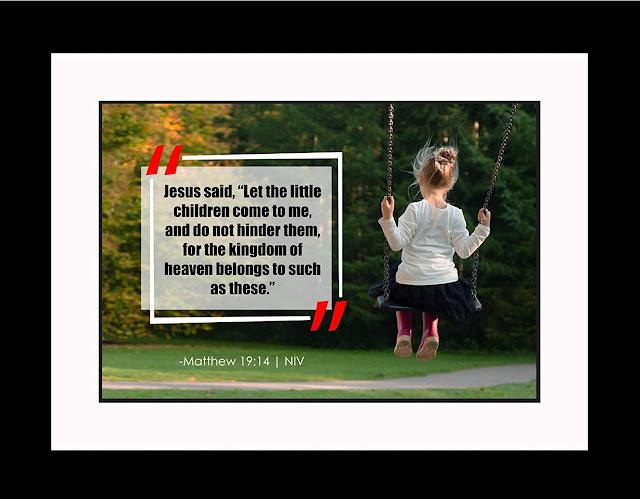 "Jesus said, ""Let the little children come to me.""  Matthew 19:14"