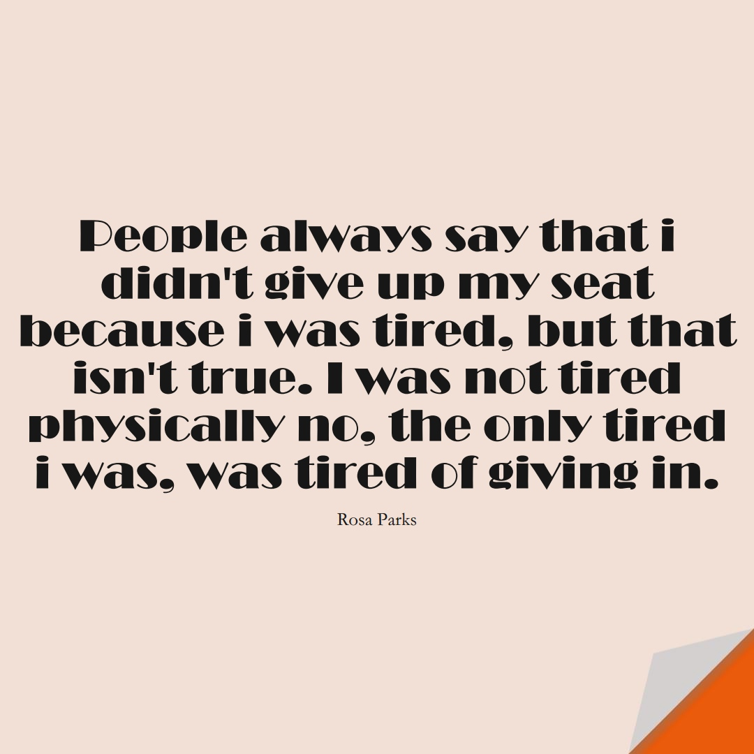 People always say that i didn't give up my seat because i was tired, but that isn't true. I was not tired physically … no, the only tired i was, was tired of giving in. (Rosa Parks);  #HumanityQuotes