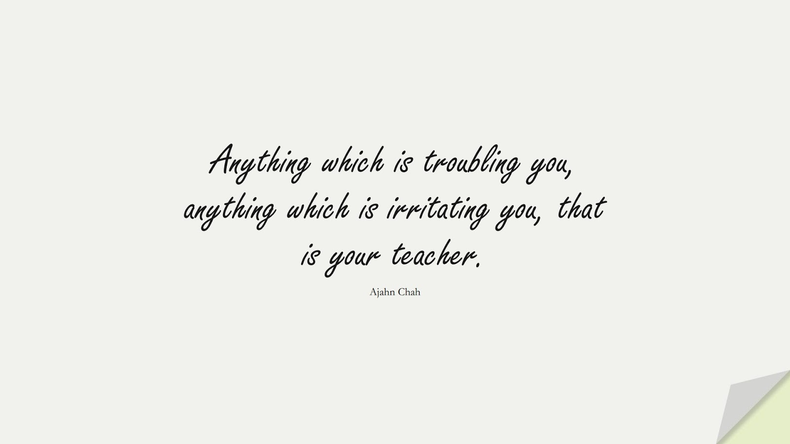 Anything which is troubling you, anything which is irritating you, that is your teacher. (Ajahn Chah);  #BeingStrongQuotes