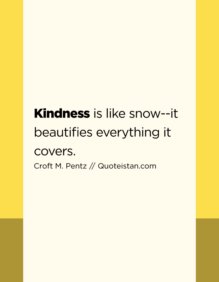 Kindness is like snow--it beautifies everything it covers.