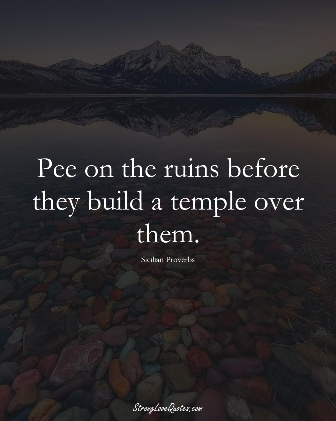 Pee on the ruins before they build a temple over them. (Sicilian Sayings);  #EuropeanSayings