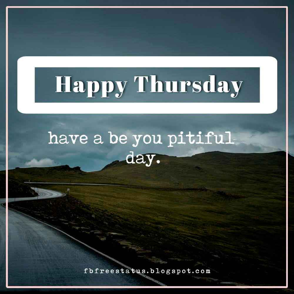 Happy Thursday have a be you pitiful day.