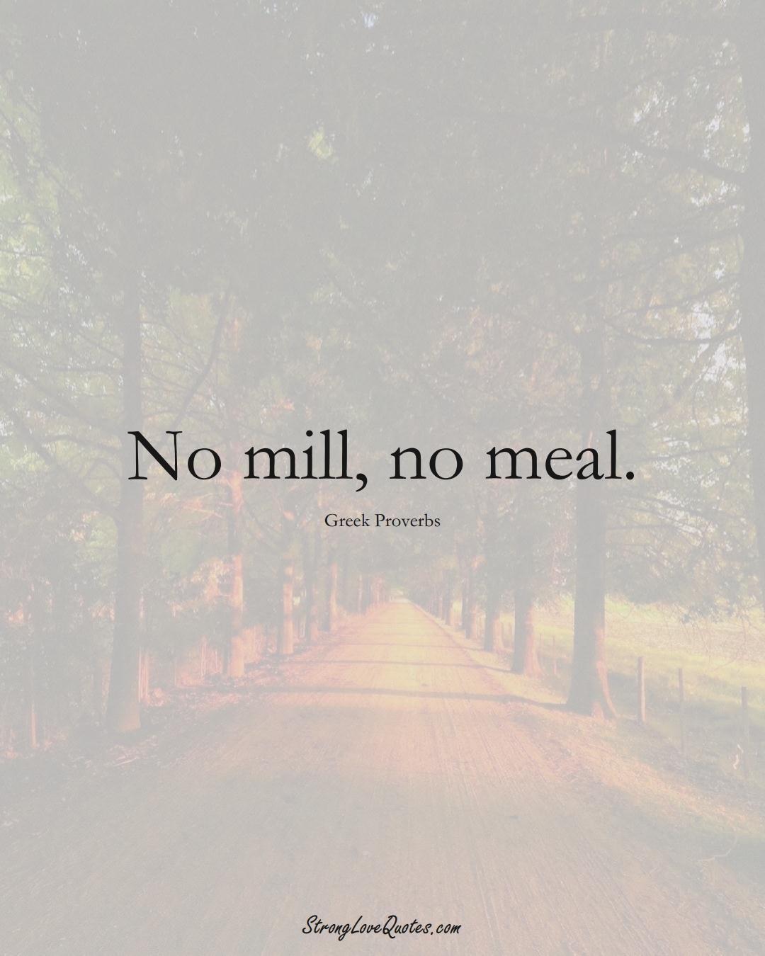 No mill, no meal. (Greek Sayings);  #EuropeanSayings