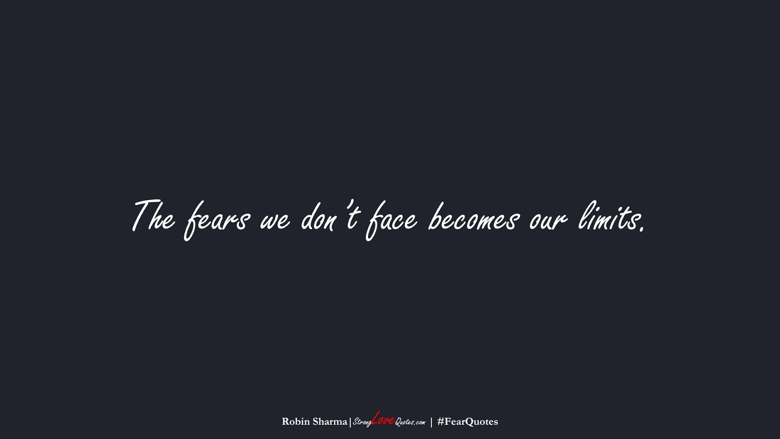 The fears we don't face becomes our limits. (Robin Sharma);  #FearQuotes