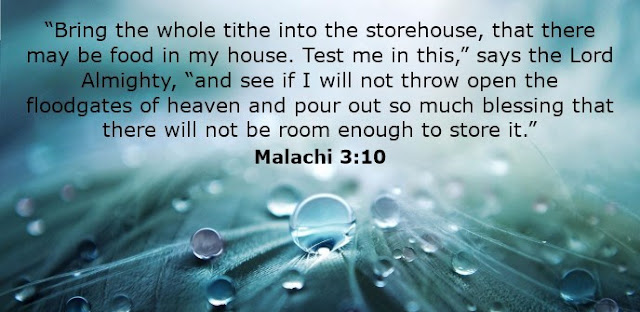 """""""Bring the whole tithe into the storehouse, that there may be food in my house. Test me in this,"""" says the Lord Almighty, """"and see if I will not throw open the floodgates of heaven and pour out so much blessing that there will not be room enough to store it."""""""
