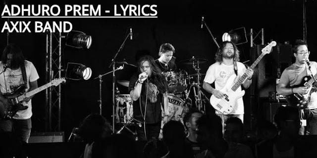 Adhuro Prem Lyrics - Axix Band. Here is the lyrics of Adhuro prem by Axix band - Eklo jiwanama kebal satha khojethe Mann ka kura sunauna timilai rejethe Mera saara maaya timilai dine prayas garda Anjana ma timilai badhna pugechhu. adhuro prem lyrics, adhuro prem lyrics and chords, adhuro prem guitar chords, adhuro prem free mp3 download, axix band adhuro prem lyrics, mero prem lyrics adhuro prem karaoke adhuro prem free song download adhuro prem 2 song lyrics axix band songs lyrics axix band songs download adhuro prem free song adhuro prem live lyrics of adhuro prem chords of adhuro prem