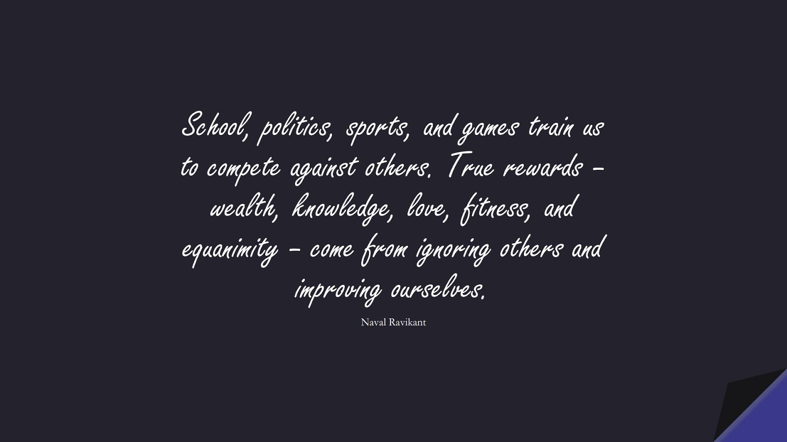 School, politics, sports, and games train us to compete against others. True rewards – wealth, knowledge, love, fitness, and equanimity – come from ignoring others and improving ourselves. (Naval Ravikant);  #BeYourselfQuotes